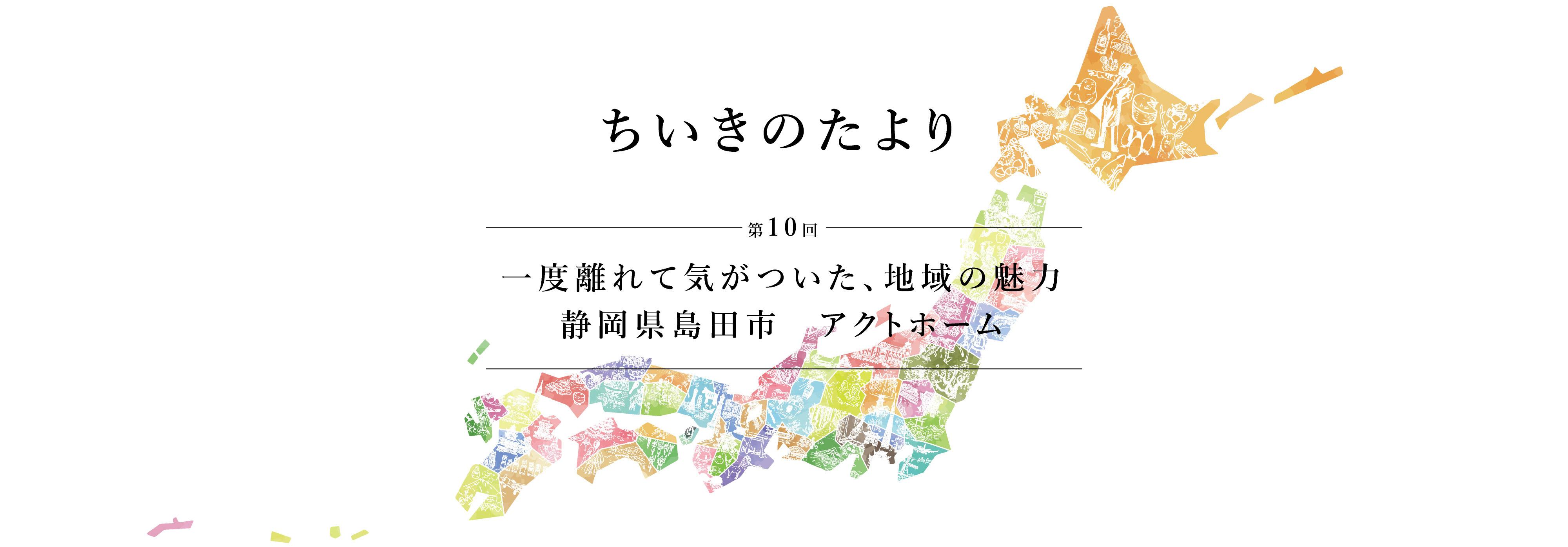 ちいきのたより第10話一度離れて気がついた、地域の魅力 静岡県島田市 アクトホーム